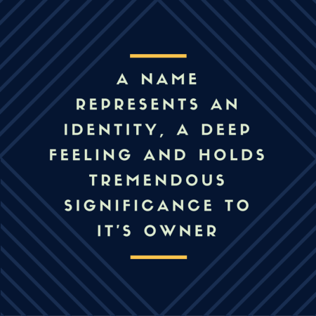 A name represents an identity, a deep feeling and hold tremendous significance to it's owner